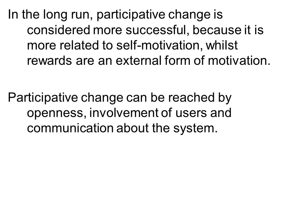 In the long run, participative change is considered more successful, because it is more related to self-motivation, whilst rewards are an external for