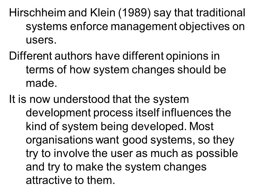 Hirschheim and Klein (1989) say that traditional systems enforce management objectives on users. Different authors have different opinions in terms of