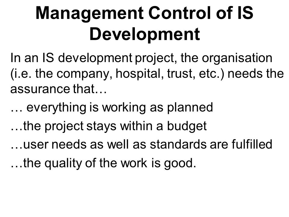 Management Control of IS Development In an IS development project, the organisation (i.e. the company, hospital, trust, etc.) needs the assurance that