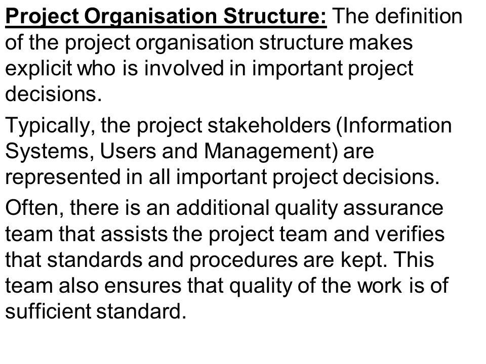 Project Organisation Structure: The definition of the project organisation structure makes explicit who is involved in important project decisions. Ty
