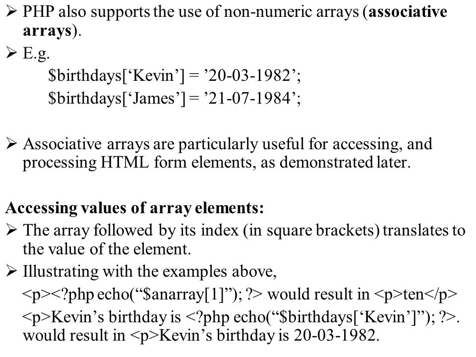 PHP also supports the use of non-numeric arrays (associative arrays). E.g. $birthdays[Kevin] = 20-03-1982; $birthdays[James] = 21-07-1984; Associative