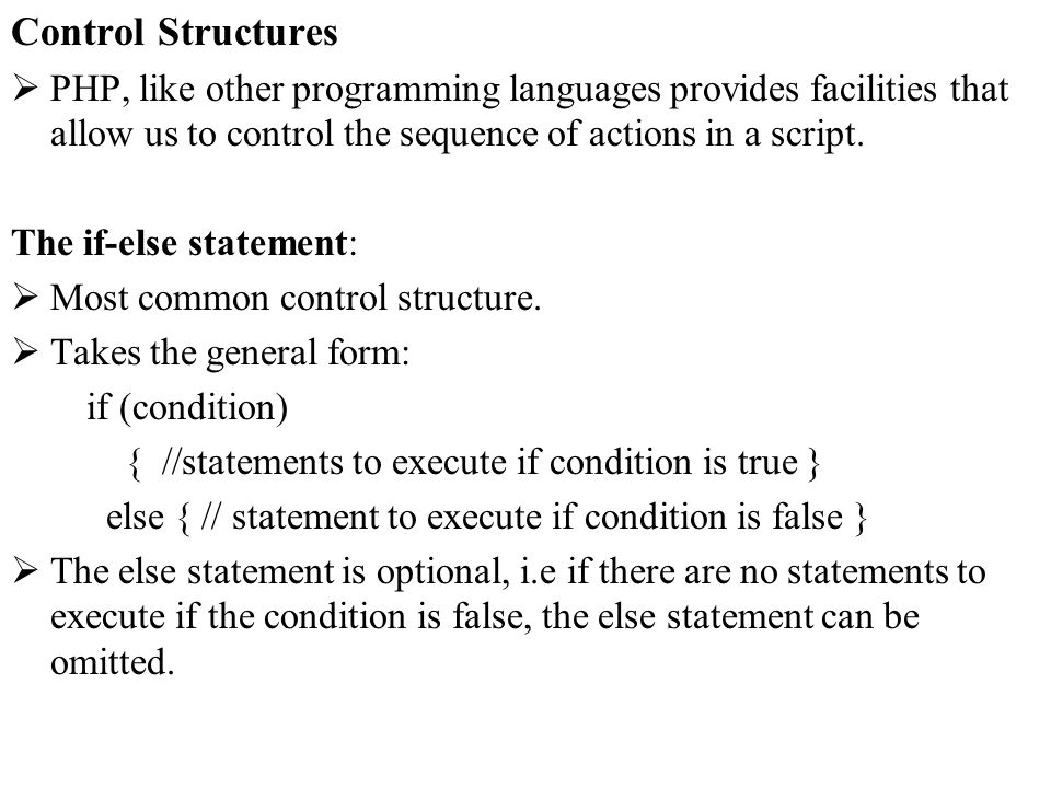 Control Structures PHP, like other programming languages provides facilities that allow us to control the sequence of actions in a script. The if-else