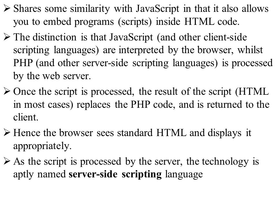 Shares some similarity with JavaScript in that it also allows you to embed programs (scripts) inside HTML code. The distinction is that JavaScript (an