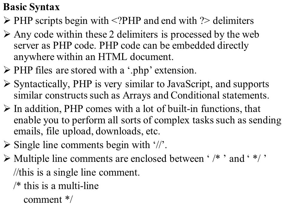 Basic Syntax PHP scripts begin with delimiters Any code within these 2 delimiters is processed by the web server as PHP code. PHP code can be embedded