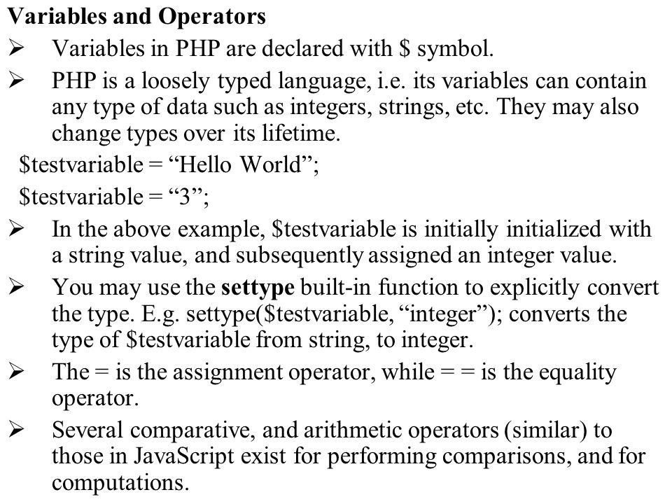 Variables and Operators Variables in PHP are declared with $ symbol. PHP is a loosely typed language, i.e. its variables can contain any type of data