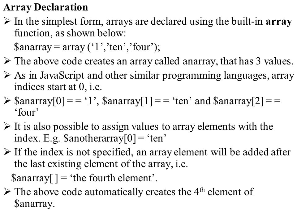 Array Declaration In the simplest form, arrays are declared using the built-in array function, as shown below: $anarray = array (1,ten,four); The abov