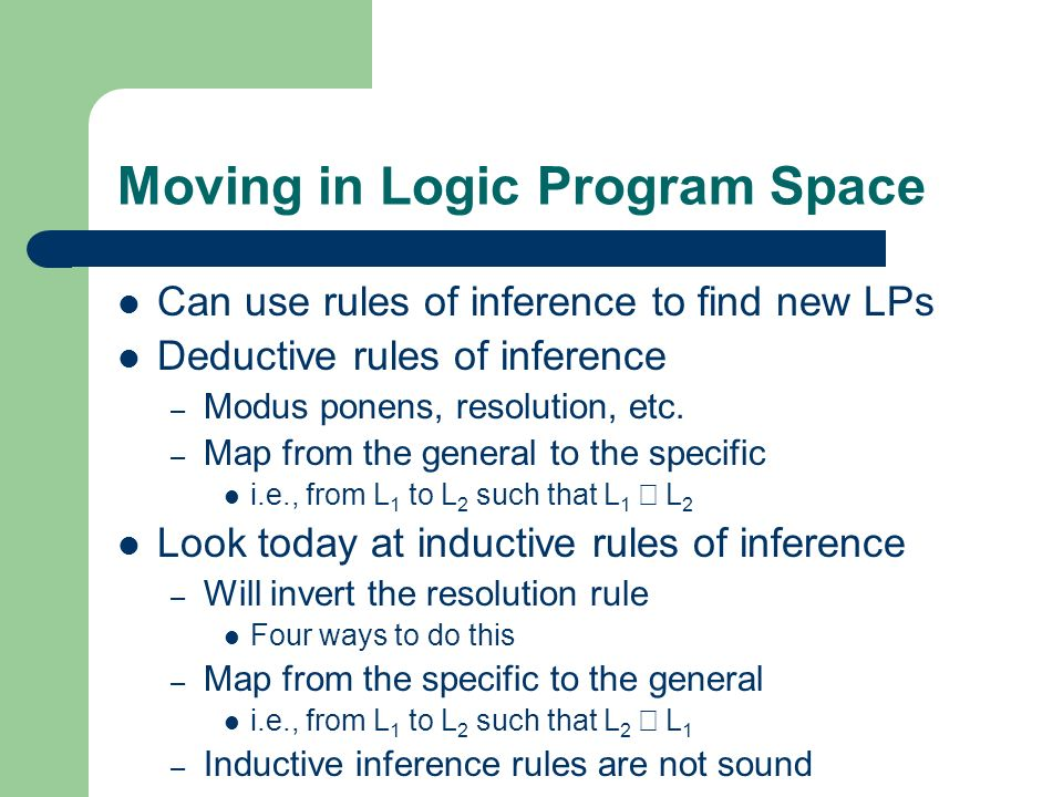Moving in Logic Program Space Can use rules of inference to find new LPs Deductive rules of inference – Modus ponens, resolution, etc.