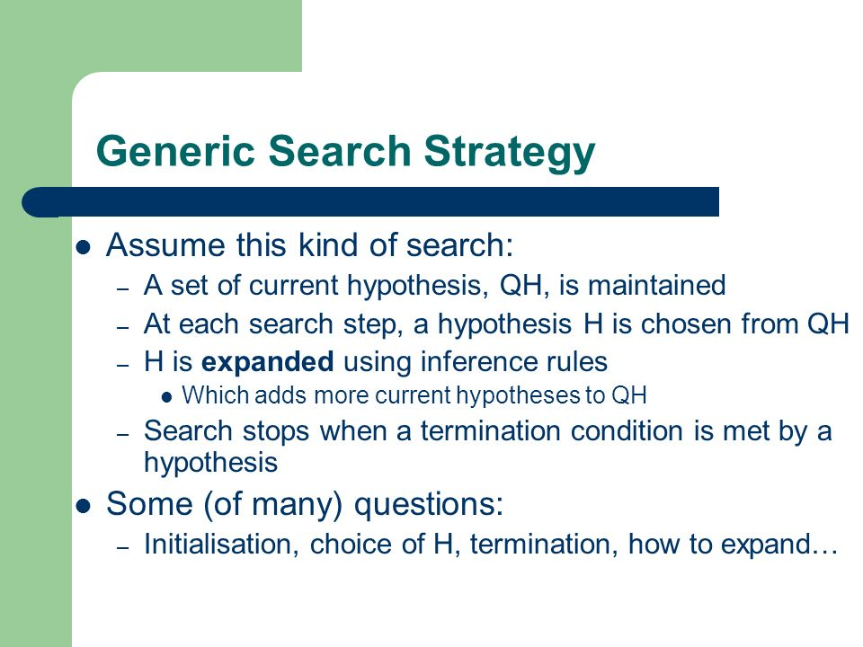 Generic Search Strategy Assume this kind of search: – A set of current hypothesis, QH, is maintained – At each search step, a hypothesis H is chosen from QH – H is expanded using inference rules Which adds more current hypotheses to QH – Search stops when a termination condition is met by a hypothesis Some (of many) questions: – Initialisation, choice of H, termination, how to expand…