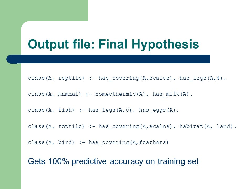 Output file: Final Hypothesis class(A, reptile) :- has_covering(A,scales), has_legs(A,4).