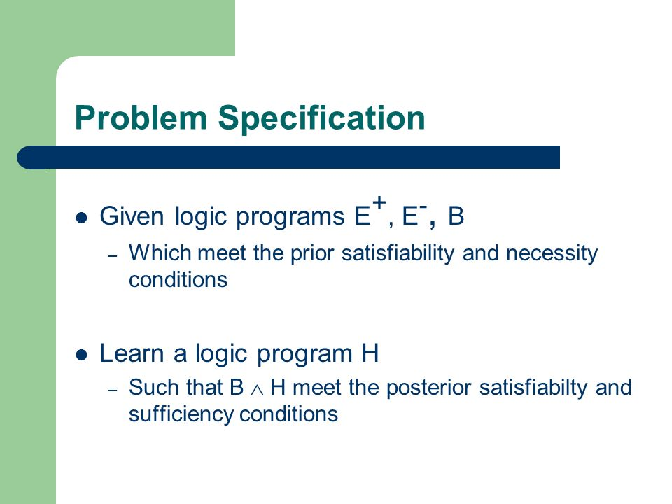 Problem Specification Given logic programs E +, E -, B – Which meet the prior satisfiability and necessity conditions Learn a logic program H – Such that B H meet the posterior satisfiabilty and sufficiency conditions