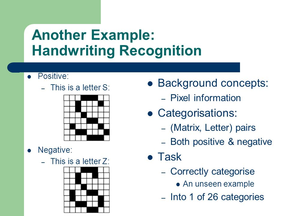 Another Example: Handwriting Recognition Background concepts: – Pixel information Categorisations: – (Matrix, Letter) pairs – Both positive & negative