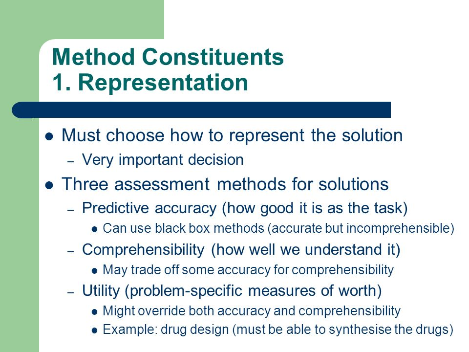 Method Constituents 1. Representation Must choose how to represent the solution – Very important decision Three assessment methods for solutions – Pre