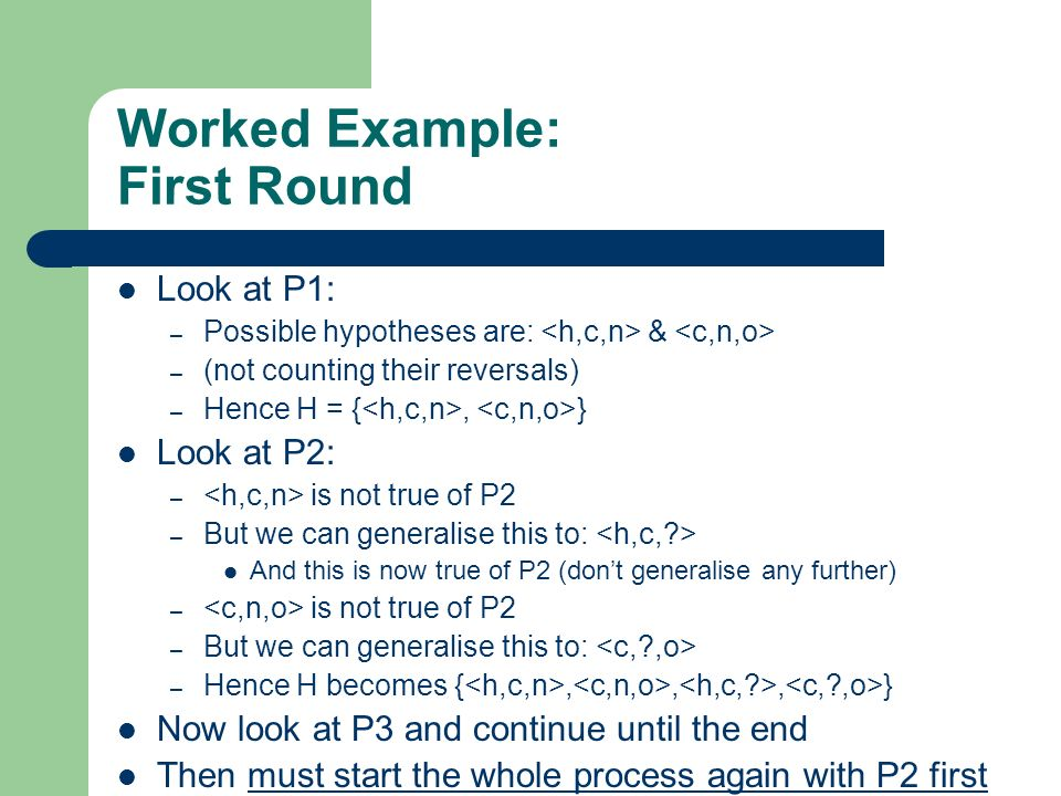 Worked Example: First Round Look at P1: – Possible hypotheses are: & – (not counting their reversals) – Hence H = {, } Look at P2: – is not true of P2