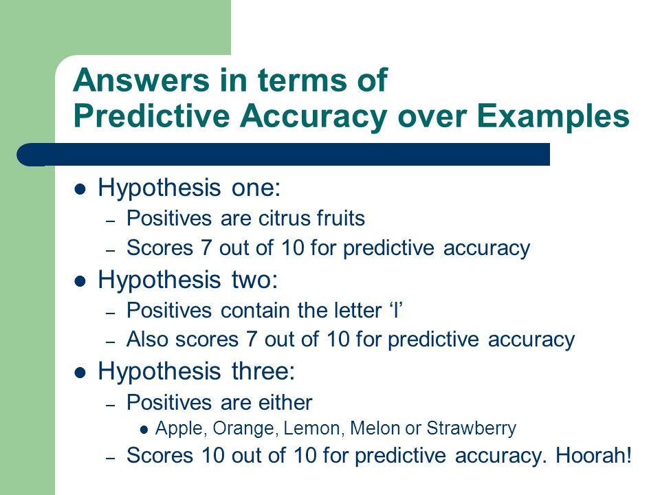 Answers in terms of Predictive Accuracy over Examples Hypothesis one: – Positives are citrus fruits – Scores 7 out of 10 for predictive accuracy Hypot