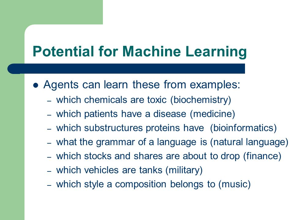 Potential for Machine Learning Agents can learn these from examples: – which chemicals are toxic (biochemistry) – which patients have a disease (medic