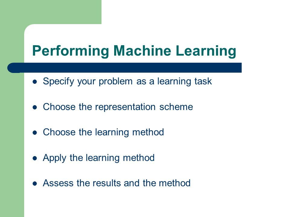 Performing Machine Learning Specify your problem as a learning task Choose the representation scheme Choose the learning method Apply the learning met