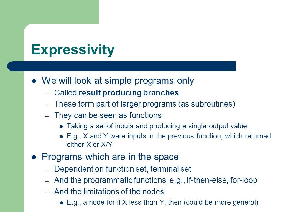 Expressivity We will look at simple programs only – Called result producing branches – These form part of larger programs (as subroutines) – They can