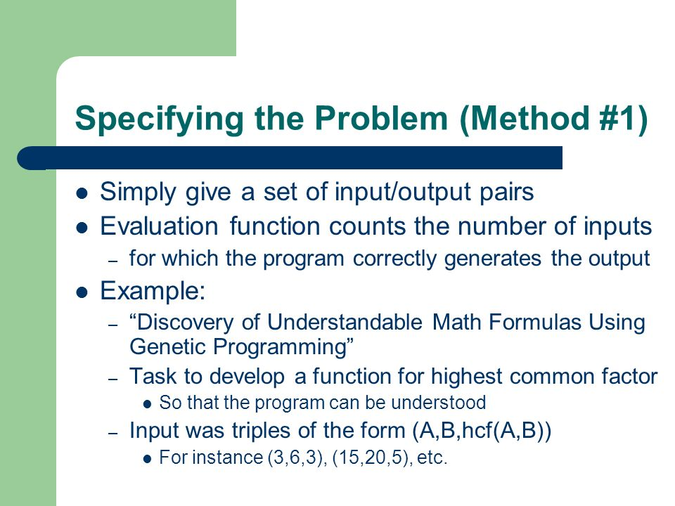 Specifying the Problem (Method #1) Simply give a set of input/output pairs Evaluation function counts the number of inputs – for which the program cor