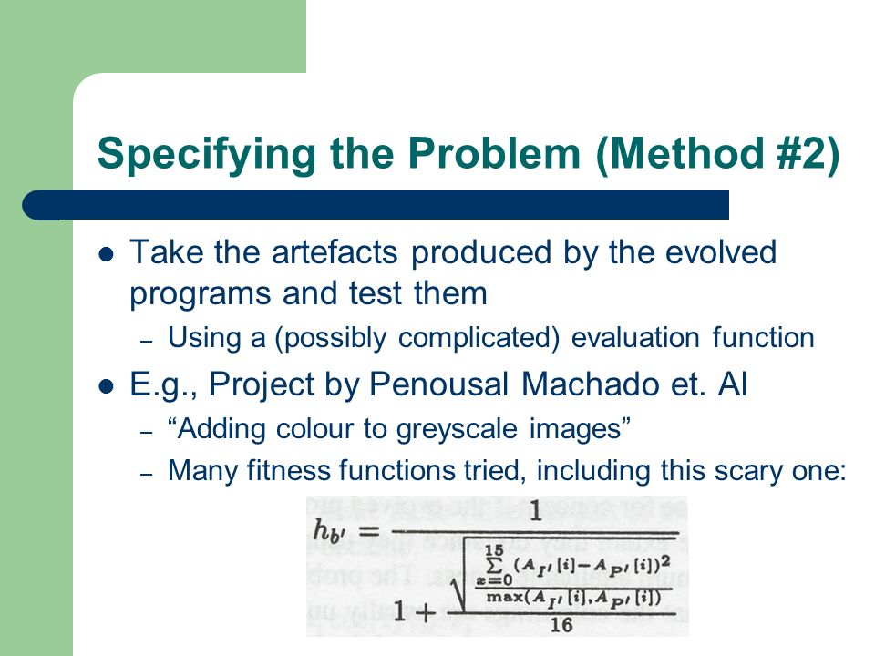 Specifying the Problem (Method #2) Take the artefacts produced by the evolved programs and test them – Using a (possibly complicated) evaluation funct