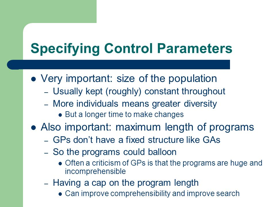 Specifying Control Parameters Very important: size of the population – Usually kept (roughly) constant throughout – More individuals means greater div