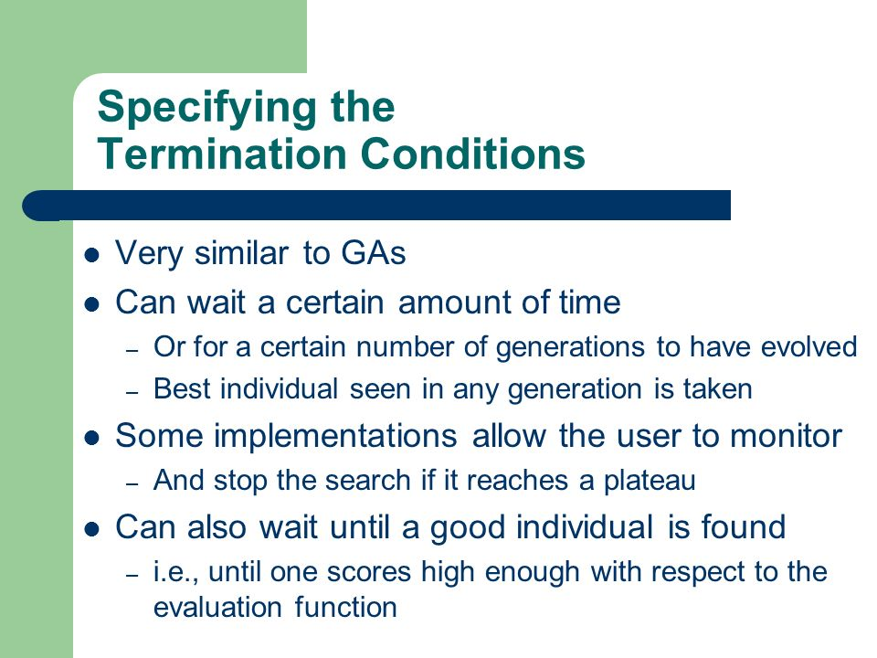 Specifying the Termination Conditions Very similar to GAs Can wait a certain amount of time – Or for a certain number of generations to have evolved –