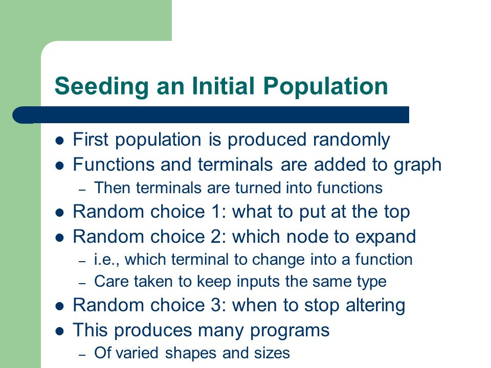Seeding an Initial Population First population is produced randomly Functions and terminals are added to graph – Then terminals are turned into functi