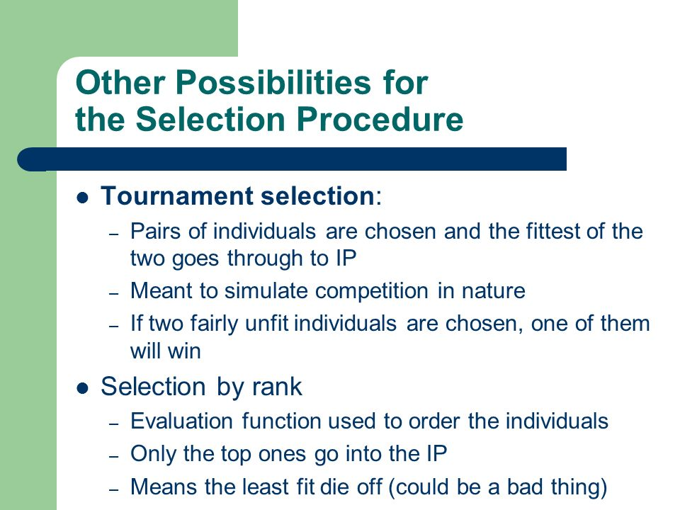 Other Possibilities for the Selection Procedure Tournament selection: – Pairs of individuals are chosen and the fittest of the two goes through to IP