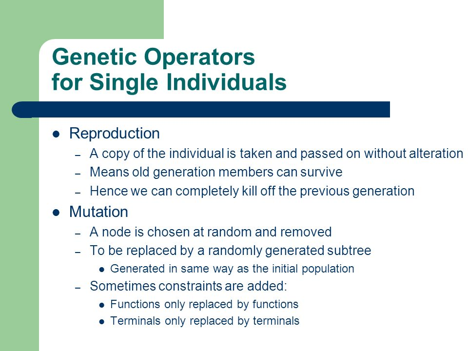 Genetic Operators for Single Individuals Reproduction – A copy of the individual is taken and passed on without alteration – Means old generation memb