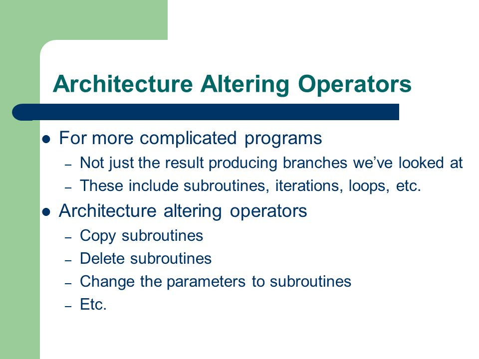 Architecture Altering Operators For more complicated programs – Not just the result producing branches weve looked at – These include subroutines, ite