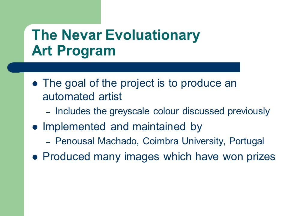 The Nevar Evoluationary Art Program The goal of the project is to produce an automated artist – Includes the greyscale colour discussed previously Imp