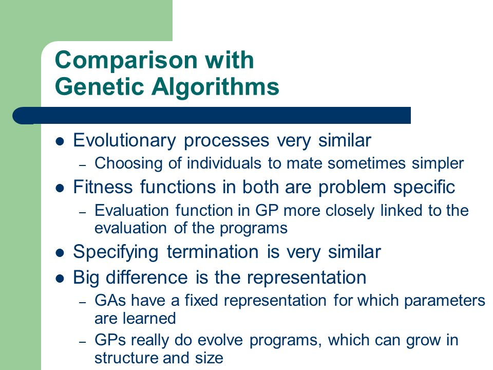 Comparison with Genetic Algorithms Evolutionary processes very similar – Choosing of individuals to mate sometimes simpler Fitness functions in both a