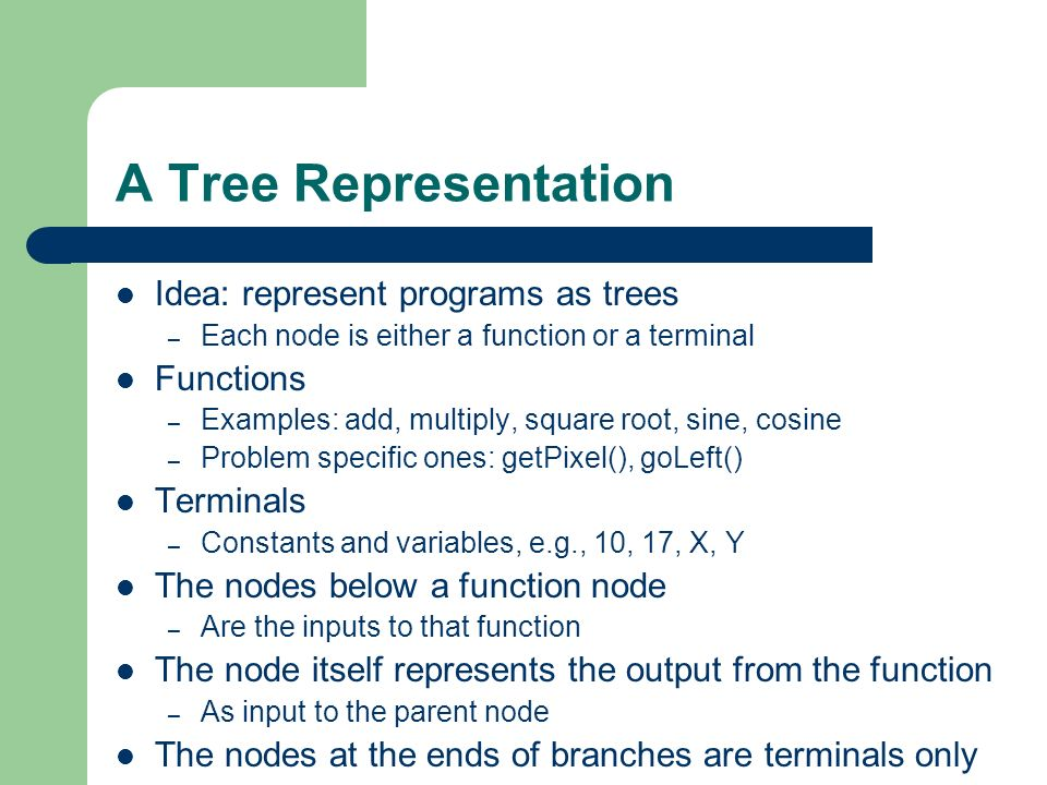 A Tree Representation Idea: represent programs as trees – Each node is either a function or a terminal Functions – Examples: add, multiply, square roo