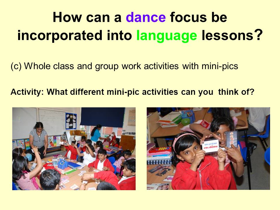 How can a dance focus be incorporated into language lessons ? (c) Whole class and group work activities with mini-pics Activity: What different mini-p