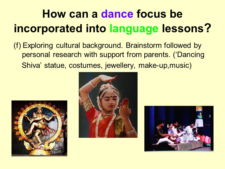 How can a dance focus be incorporated into language lessons ? (f) Exploring cultural background. Brainstorm followed by personal research with support