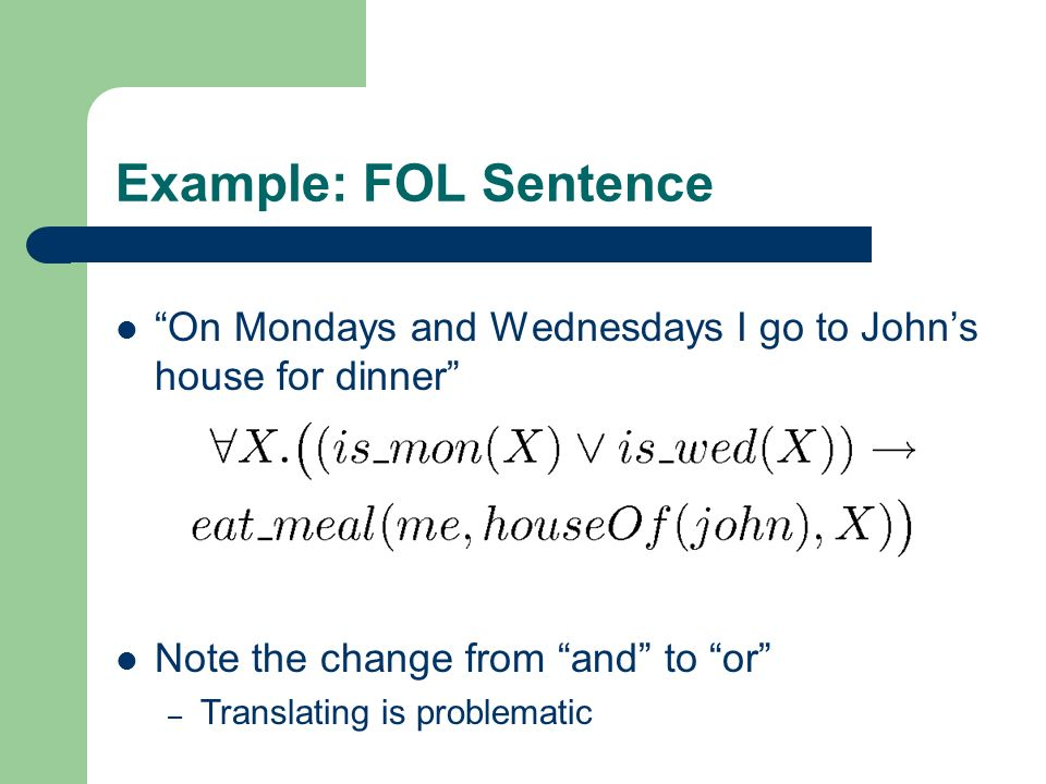 Example: FOL Sentence On Mondays and Wednesdays I go to Johns house for dinner Note the change from and to or – Translating is problematic
