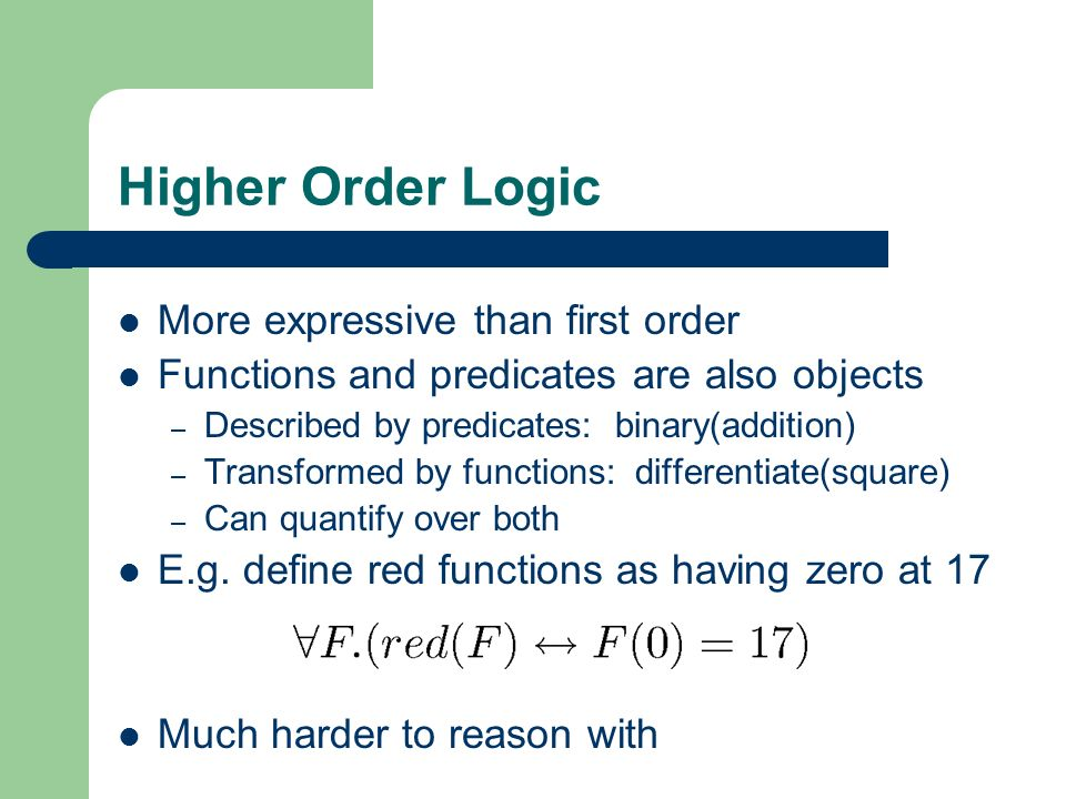 Higher Order Logic More expressive than first order Functions and predicates are also objects – Described by predicates: binary(addition) – Transforme