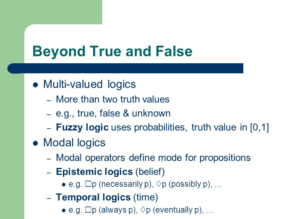 Beyond True and False Multi-valued logics – More than two truth values – e.g., true, false & unknown – Fuzzy logic uses probabilities, truth value in