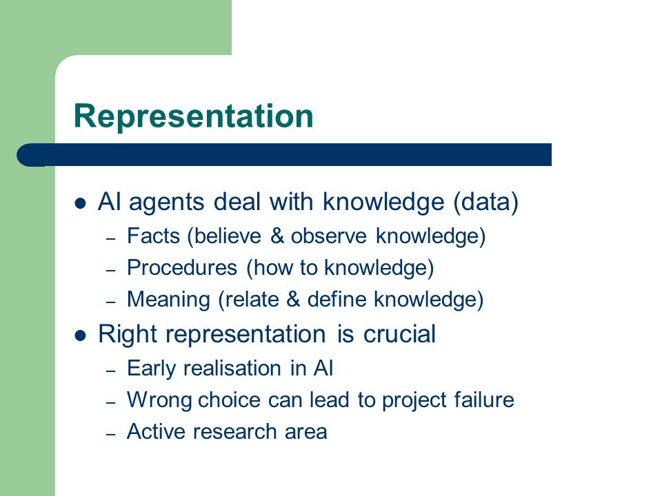 Representation AI agents deal with knowledge (data) – Facts (believe & observe knowledge) – Procedures (how to knowledge) – Meaning (relate & define k