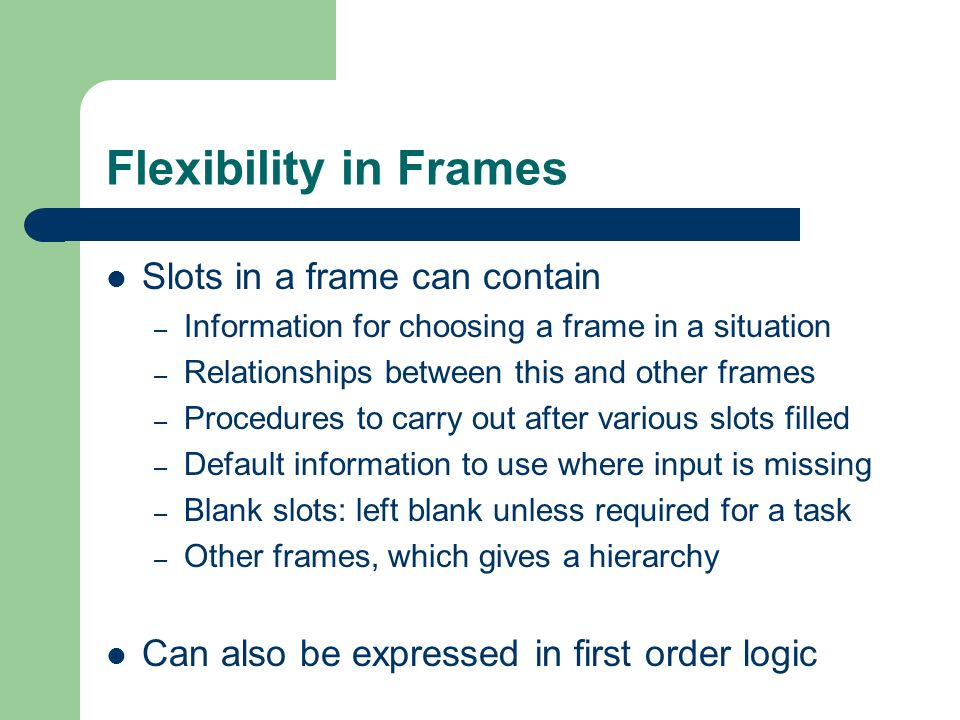 Flexibility in Frames Slots in a frame can contain – Information for choosing a frame in a situation – Relationships between this and other frames – P