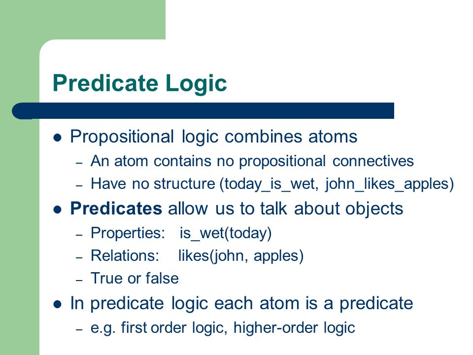 Predicate Logic Propositional logic combines atoms – An atom contains no propositional connectives – Have no structure (today_is_wet, john_likes_apple