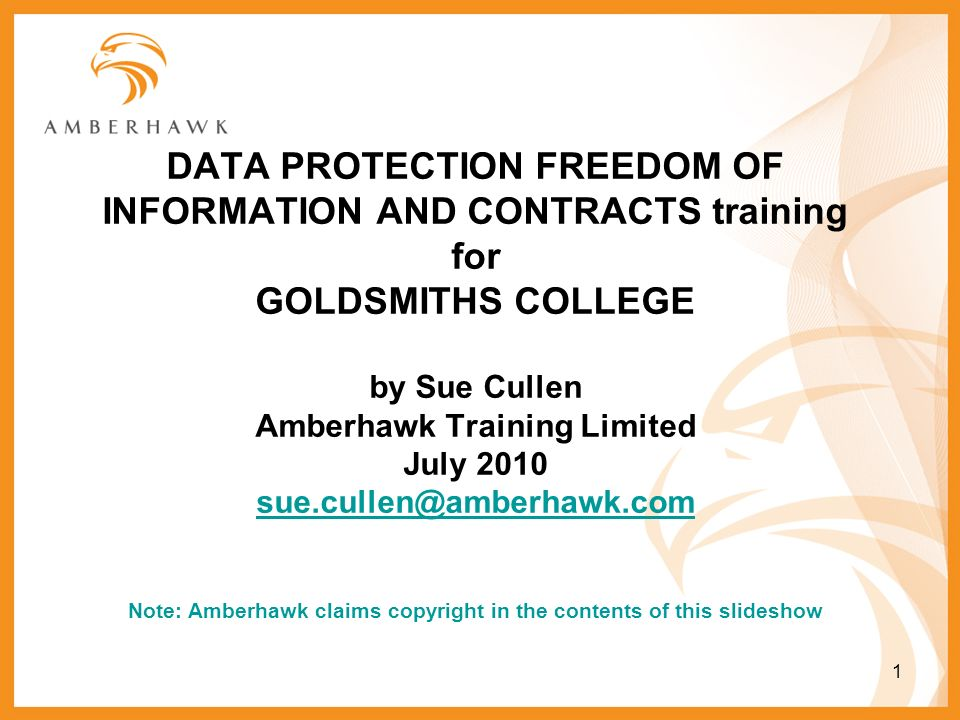 1 DATA PROTECTION FREEDOM OF INFORMATION AND CONTRACTS training for GOLDSMITHS COLLEGE by Sue Cullen Amberhawk Training Limited July 2010 sue.cullen@a