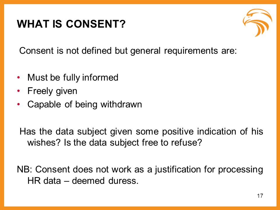 17 WHAT IS CONSENT? Consent is not defined but general requirements are: Must be fully informed Freely given Capable of being withdrawn Has the data s
