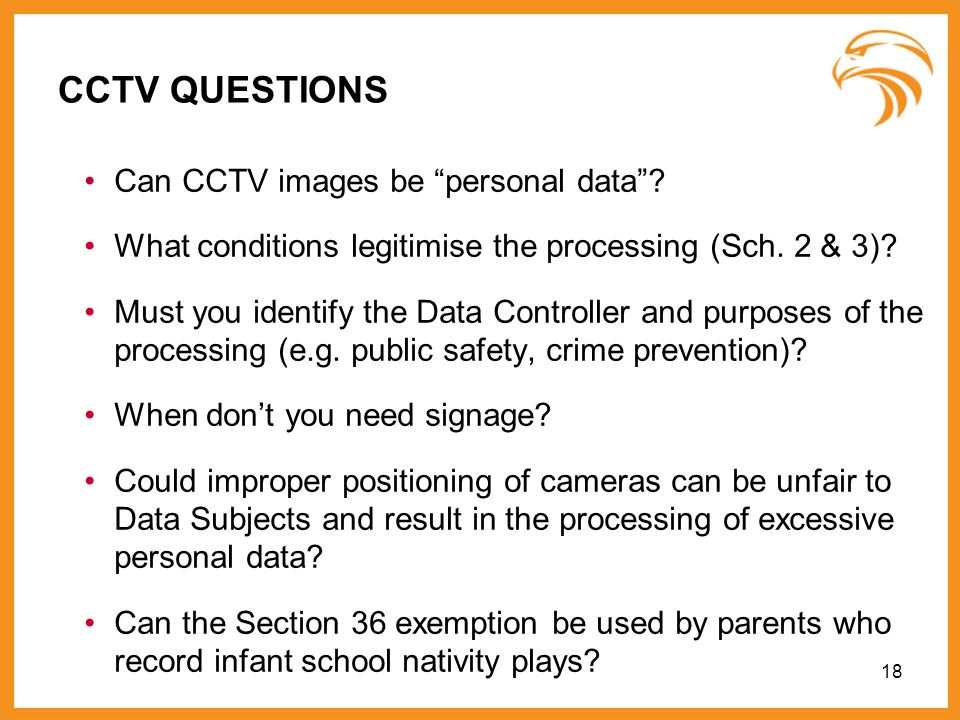 CCTV QUESTIONS Can CCTV images be personal data? What conditions legitimise the processing (Sch. 2 & 3)? Must you identify the Data Controller and pur
