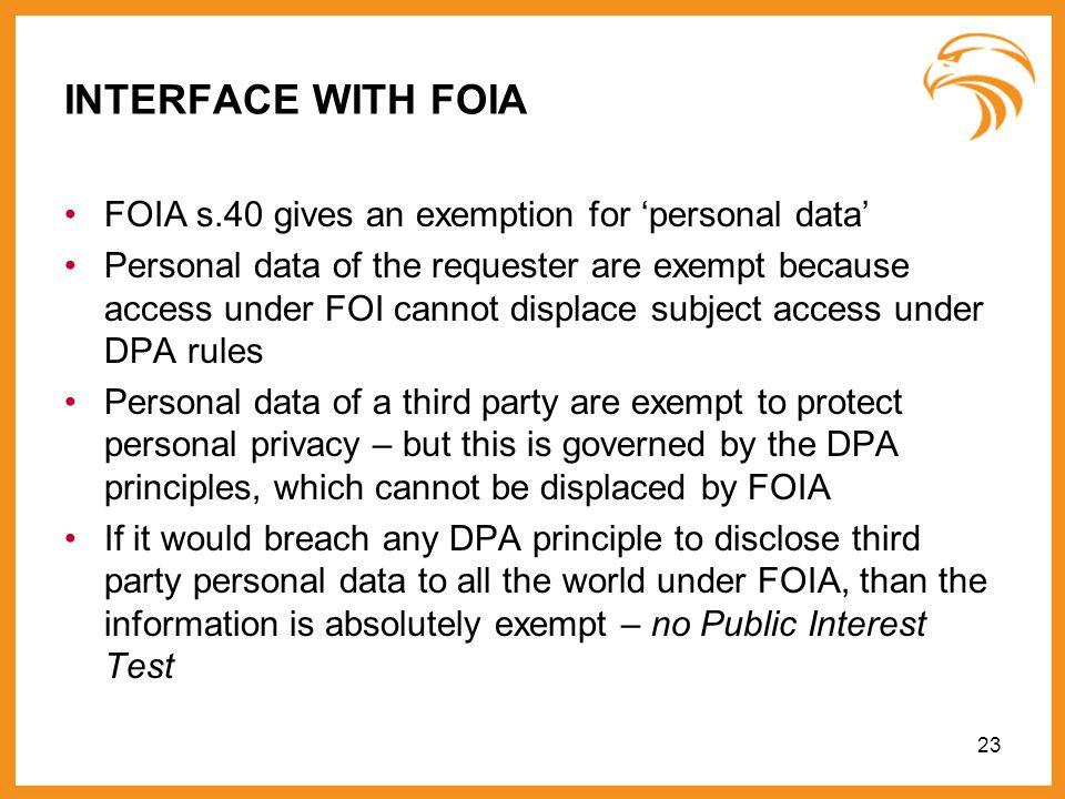 INTERFACE WITH FOIA FOIA s.40 gives an exemption for personal data Personal data of the requester are exempt because access under FOI cannot displace