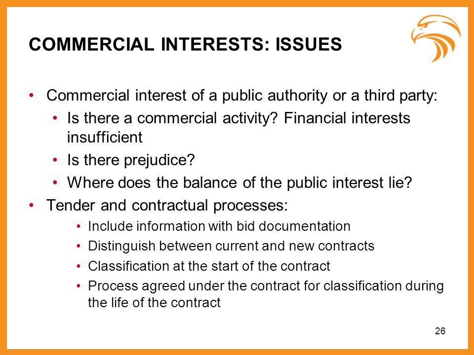 26 COMMERCIAL INTERESTS: ISSUES Commercial interest of a public authority or a third party: Is there a commercial activity? Financial interests insuff