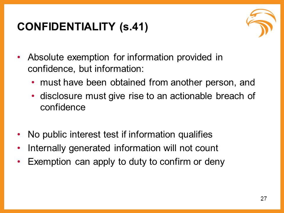 27 CONFIDENTIALITY (s.41) Absolute exemption for information provided in confidence, but information: must have been obtained from another person, and