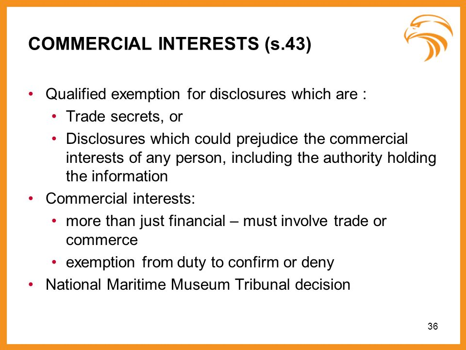 36 COMMERCIAL INTERESTS (s.43) Qualified exemption for disclosures which are : Trade secrets, or Disclosures which could prejudice the commercial inte