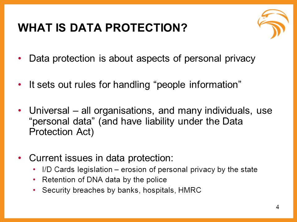 4 WHAT IS DATA PROTECTION? Data protection is about aspects of personal privacy It sets out rules for handling people information Universal – all orga