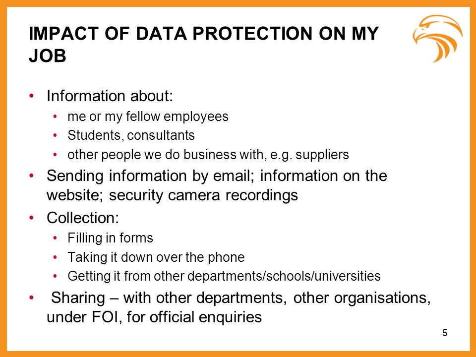 5 IMPACT OF DATA PROTECTION ON MY JOB Information about: me or my fellow employees Students, consultants other people we do business with, e.g. suppli