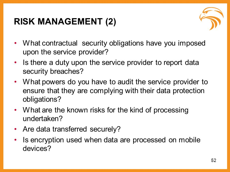 52 RISK MANAGEMENT (2) What contractual security obligations have you imposed upon the service provider? Is there a duty upon the service provider to
